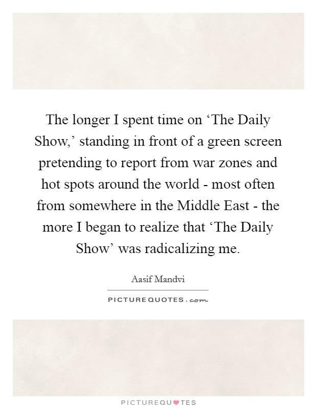 The longer I spent time on 'The Daily Show,' standing in front of a green screen pretending to report from war zones and hot spots around the world - most often from somewhere in the Middle East - the more I began to realize that 'The Daily Show' was radicalizing me Picture Quote #1