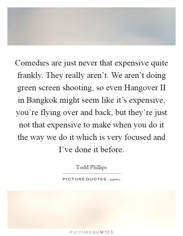Comedies are just never that expensive quite frankly. They really aren't. We aren't doing green screen shooting, so even Hangover II in Bangkok might seem like it's expensive, you're flying over and back, but they're just not that expensive to make when you do it the way we do it which is very focused and I've done it before Picture Quote #1