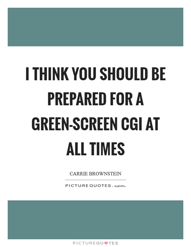 I think you should be prepared for a green-screen CGI at all times Picture Quote #1