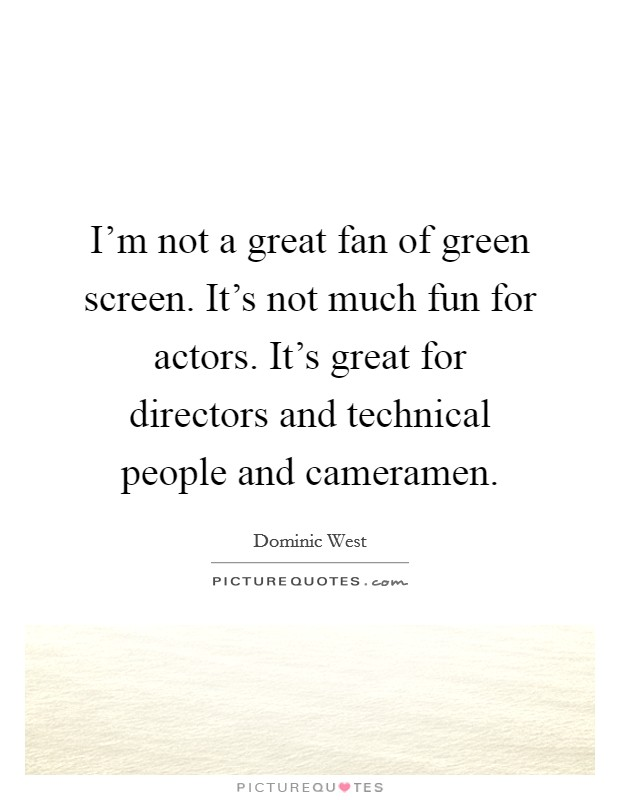 I'm not a great fan of green screen. It's not much fun for actors. It's great for directors and technical people and cameramen Picture Quote #1