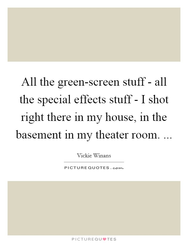 All the green-screen stuff - all the special effects stuff - I shot right there in my house, in the basement in my theater room.  Picture Quote #1