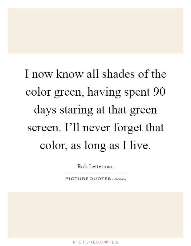 I now know all shades of the color green, having spent 90 days staring at that green screen. I'll never forget that color, as long as I live Picture Quote #1