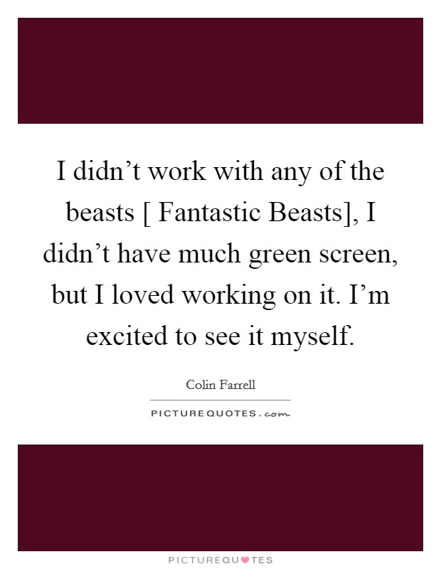 I didn't work with any of the beasts [ Fantastic Beasts], I didn't have much green screen, but I loved working on it. I'm excited to see it myself Picture Quote #1
