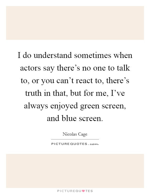I do understand sometimes when actors say there's no one to talk to, or you can't react to, there's truth in that, but for me, I've always enjoyed green screen, and blue screen Picture Quote #1