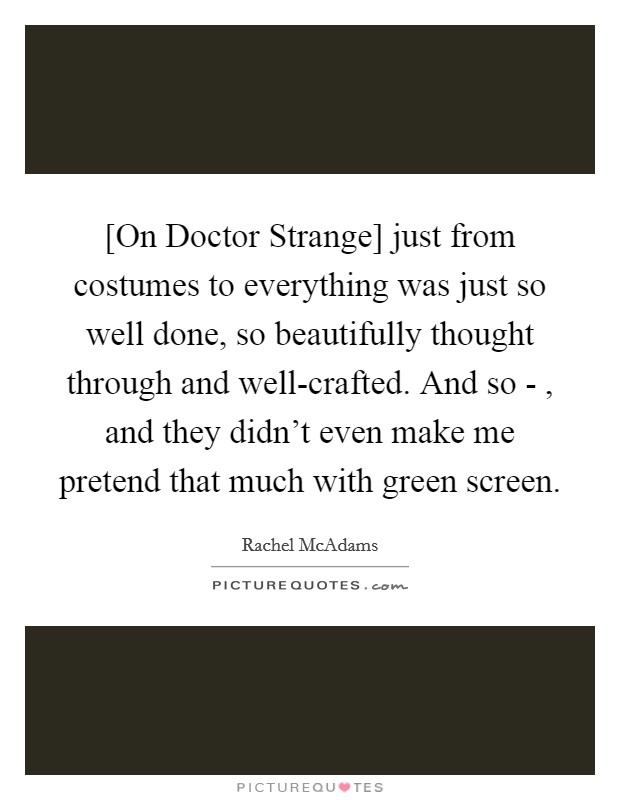 [On Doctor Strange] just from costumes to everything was just so well done, so beautifully thought through and well-crafted. And so - , and they didn't even make me pretend that much with green screen Picture Quote #1