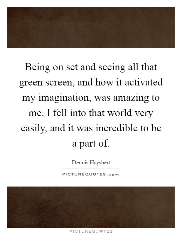 Being on set and seeing all that green screen, and how it activated my imagination, was amazing to me. I fell into that world very easily, and it was incredible to be a part of Picture Quote #1