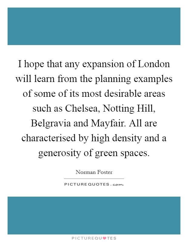 I hope that any expansion of London will learn from the planning examples of some of its most desirable areas such as Chelsea, Notting Hill, Belgravia and Mayfair. All are characterised by high density and a generosity of green spaces Picture Quote #1