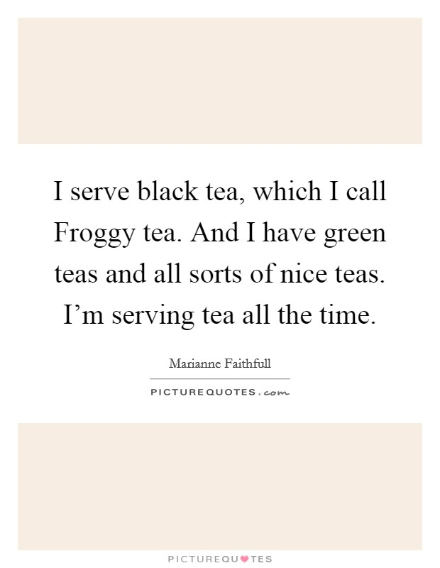I serve black tea, which I call Froggy tea. And I have green teas and all sorts of nice teas. I'm serving tea all the time Picture Quote #1