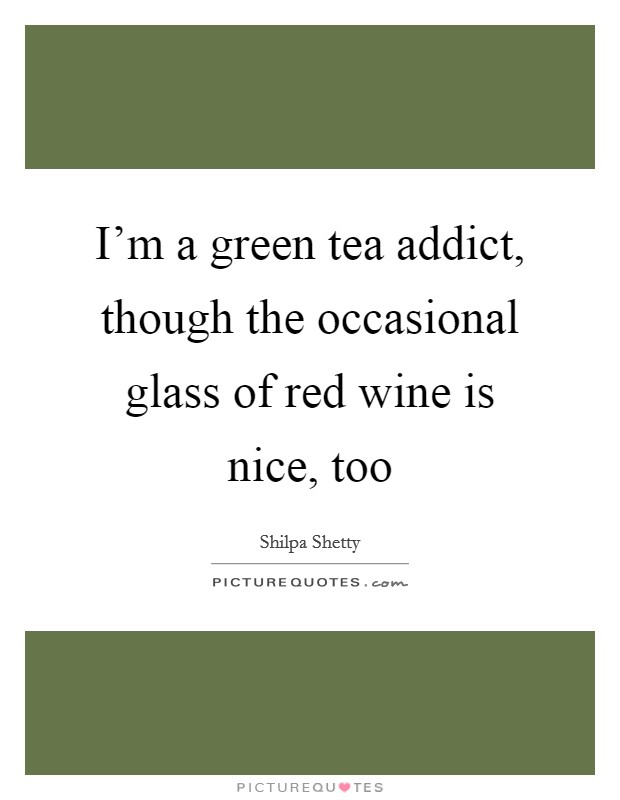 I'm a green tea addict, though the occasional glass of red wine is nice, too Picture Quote #1