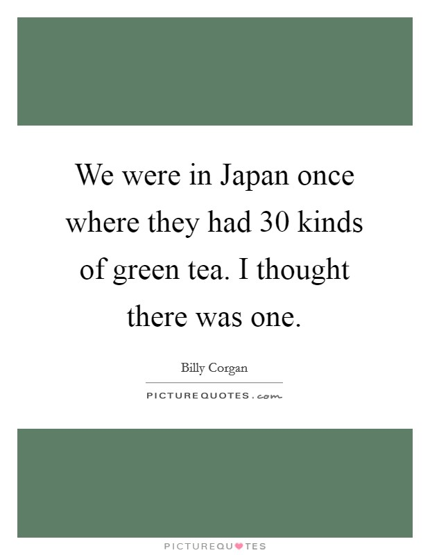 We were in Japan once where they had 30 kinds of green tea. I thought there was one Picture Quote #1
