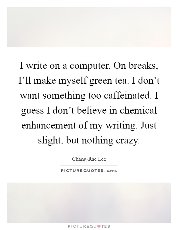 I write on a computer. On breaks, I'll make myself green tea. I don't want something too caffeinated. I guess I don't believe in chemical enhancement of my writing. Just slight, but nothing crazy. Picture Quote #1