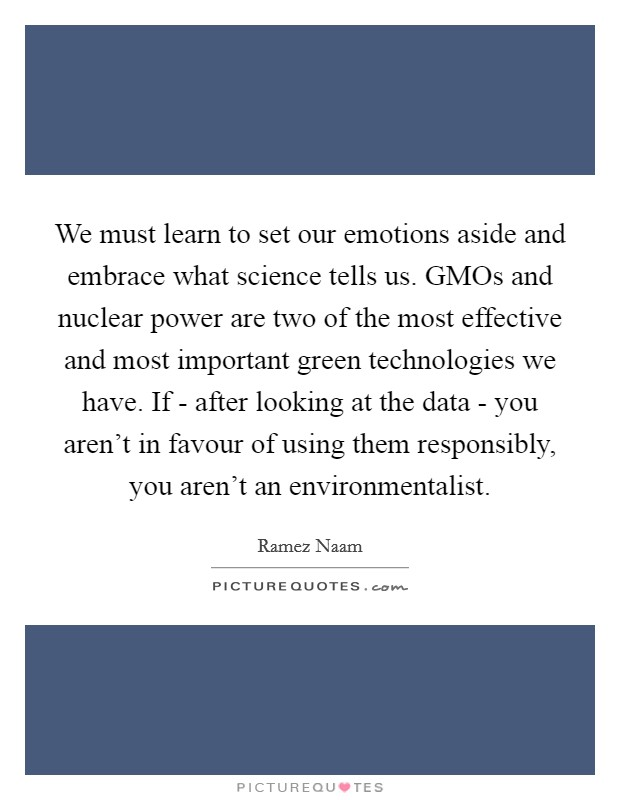 We must learn to set our emotions aside and embrace what science tells us. GMOs and nuclear power are two of the most effective and most important green technologies we have. If - after looking at the data - you aren't in favour of using them responsibly, you aren't an environmentalist Picture Quote #1