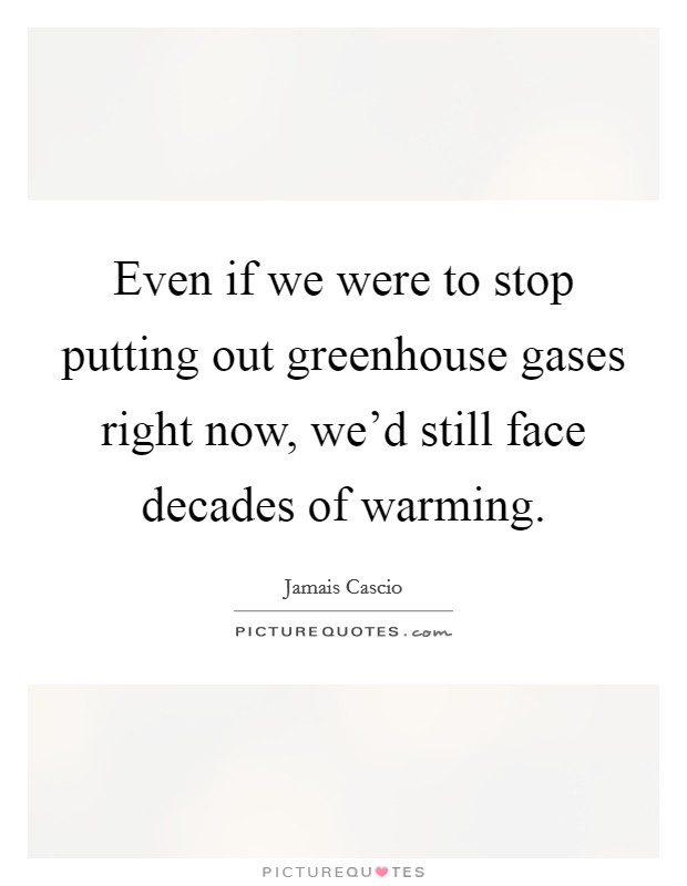Even if we were to stop putting out greenhouse gases right now, we'd still face decades of warming Picture Quote #1