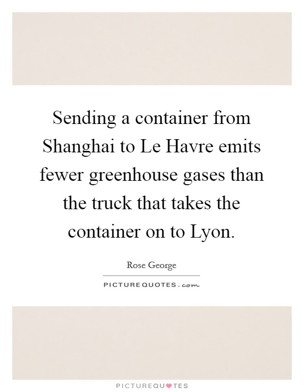 Sending a container from Shanghai to Le Havre emits fewer greenhouse gases than the truck that takes the container on to Lyon Picture Quote #1