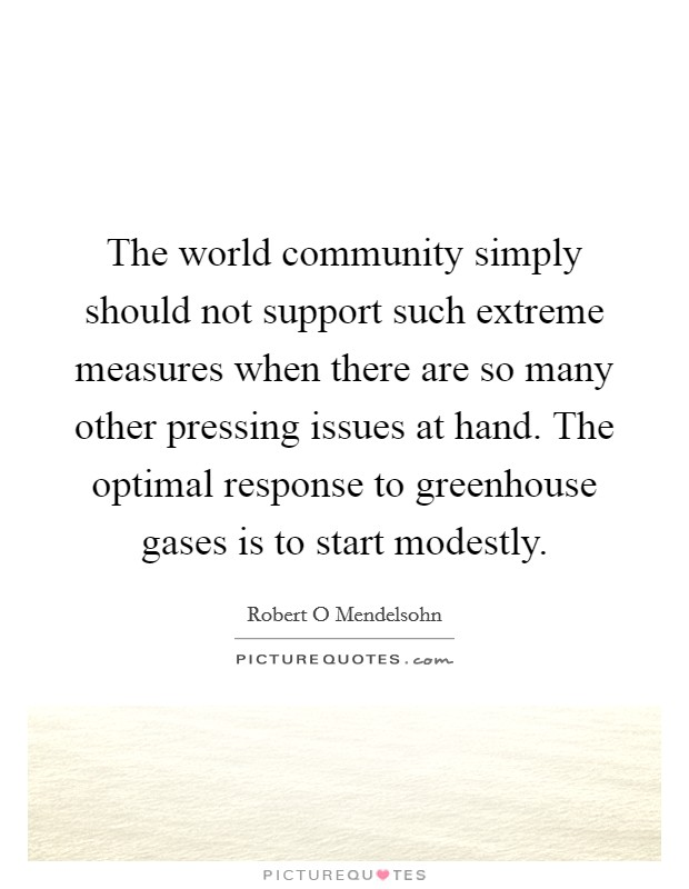 The world community simply should not support such extreme measures when there are so many other pressing issues at hand. The optimal response to greenhouse gases is to start modestly Picture Quote #1