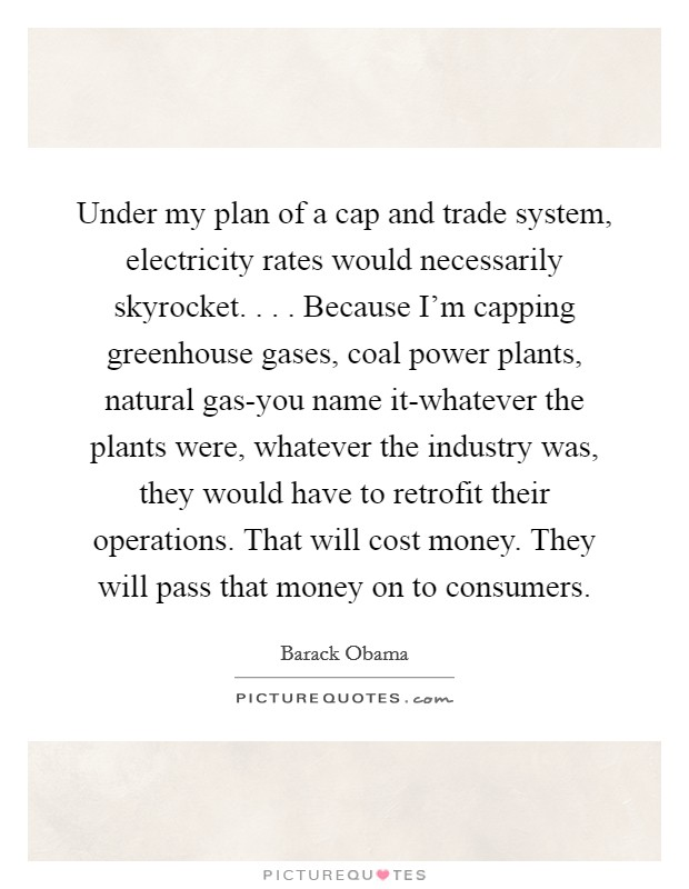 Under my plan of a cap and trade system, electricity rates would necessarily skyrocket. . . . Because I'm capping greenhouse gases, coal power plants, natural gas-you name it-whatever the plants were, whatever the industry was, they would have to retrofit their operations. That will cost money. They will pass that money on to consumers Picture Quote #1