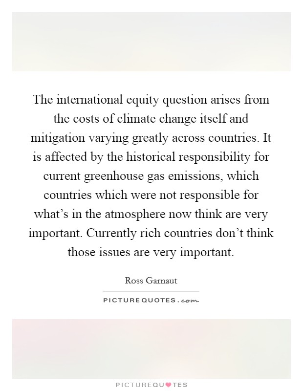 The international equity question arises from the costs of climate change itself and mitigation varying greatly across countries. It is affected by the historical responsibility for current greenhouse gas emissions, which countries which were not responsible for what's in the atmosphere now think are very important. Currently rich countries don't think those issues are very important Picture Quote #1