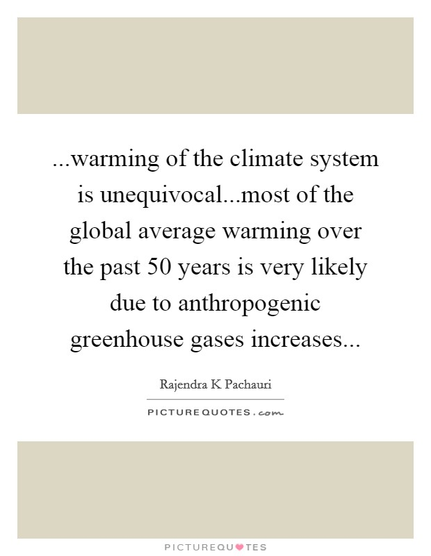 ...warming of the climate system is unequivocal...most of the global average warming over the past 50 years is very likely due to anthropogenic greenhouse gases increases Picture Quote #1