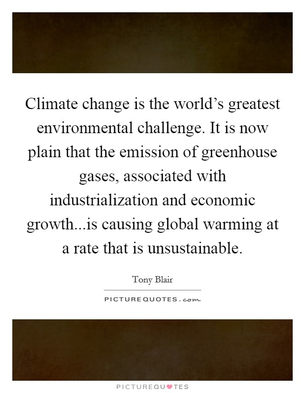 Climate change is the world's greatest environmental challenge. It is now plain that the emission of greenhouse gases, associated with industrialization and economic growth...is causing global warming at a rate that is unsustainable Picture Quote #1
