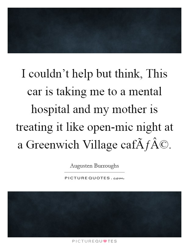 I couldn't help but think, This car is taking me to a mental hospital and my mother is treating it like open-mic night at a Greenwich Village café Picture Quote #1