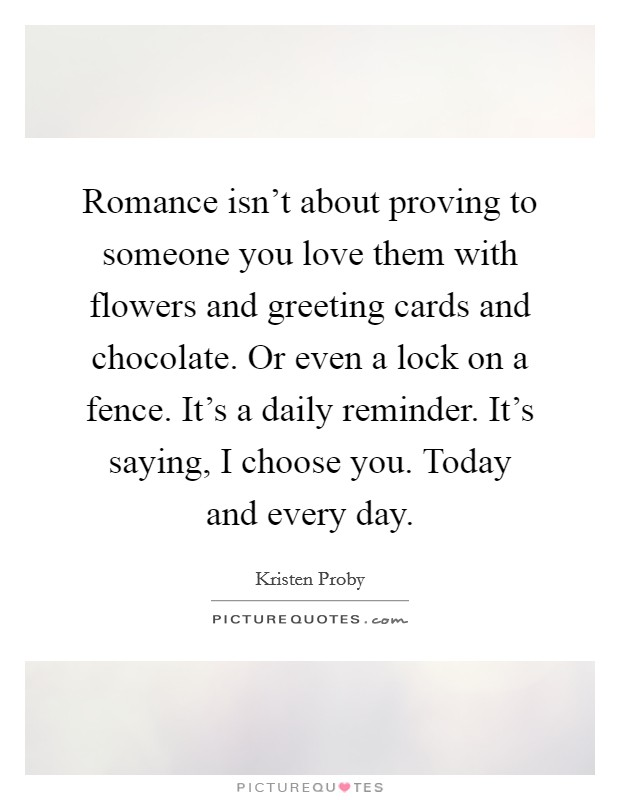 Romance isn't about proving to someone you love them with flowers and greeting cards and chocolate. Or even a lock on a fence. It's a daily reminder. It's saying, I choose you. Today and every day Picture Quote #1