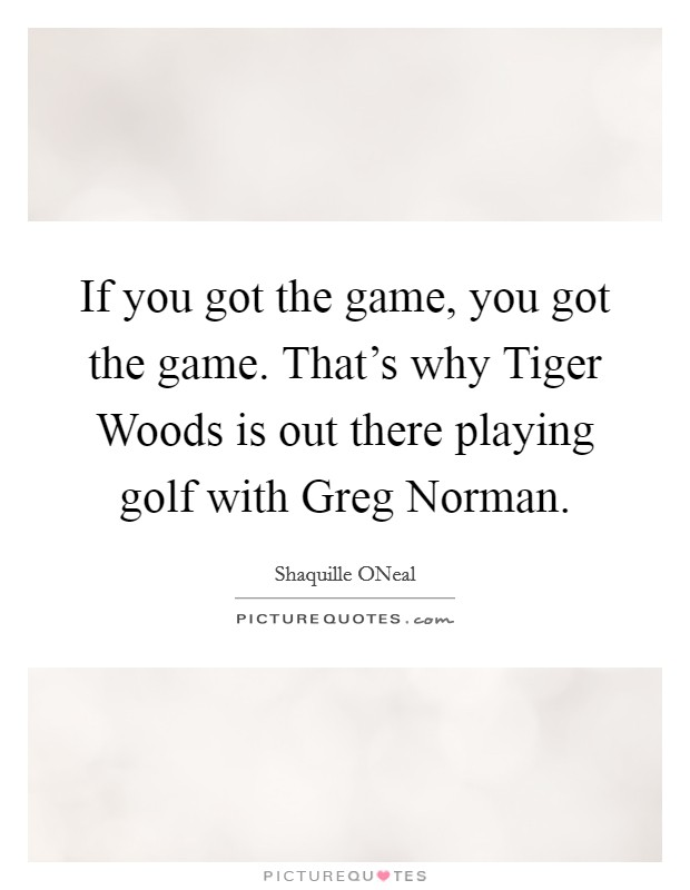 If you got the game, you got the game. That's why Tiger Woods is out there playing golf with Greg Norman. Picture Quote #1