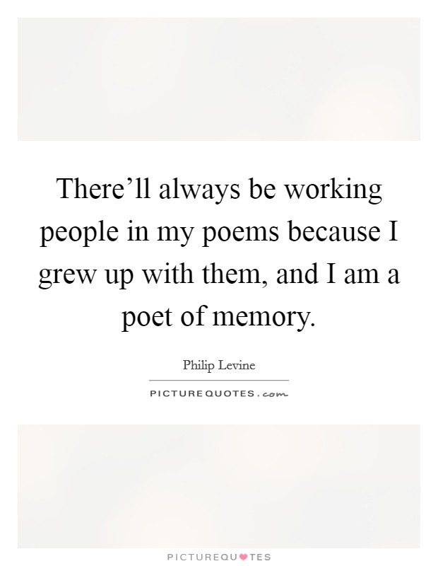 There'll always be working people in my poems because I grew up with them, and I am a poet of memory Picture Quote #1
