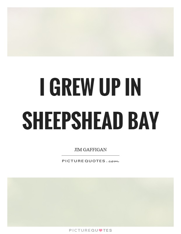 I grew up in Sheepshead Bay Picture Quote #1