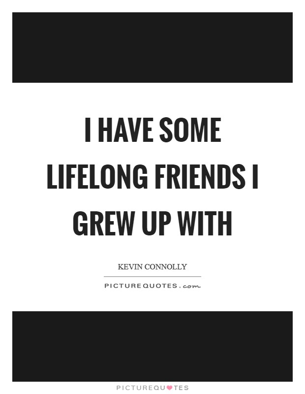 I have some lifelong friends I grew up with | Picture Quotes