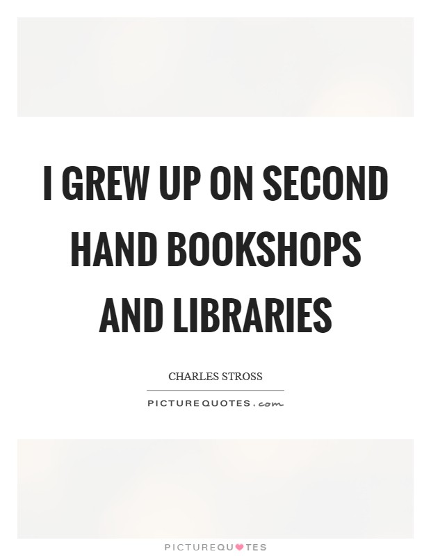 I grew up on second hand bookshops and libraries Picture Quote #1