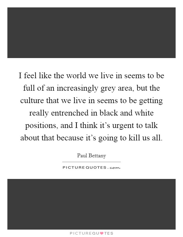 I feel like the world we live in seems to be full of an increasingly grey area, but the culture that we live in seems to be getting really entrenched in black and white positions, and I think it's urgent to talk about that because it's going to kill us all. Picture Quote #1