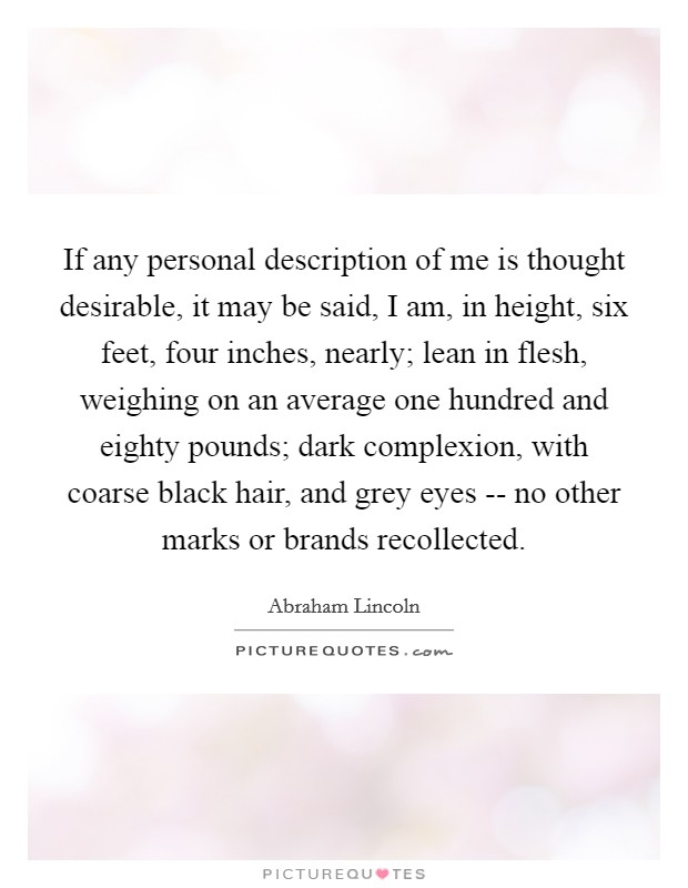 If any personal description of me is thought desirable, it may be said, I am, in height, six feet, four inches, nearly; lean in flesh, weighing on an average one hundred and eighty pounds; dark complexion, with coarse black hair, and grey eyes -- no other marks or brands recollected Picture Quote #1