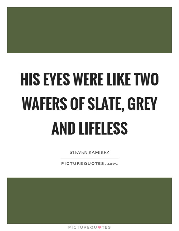 His eyes were like two wafers of slate, grey and lifeless Picture Quote #1