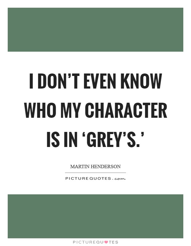 I don't even know who my character is in 'Grey's.' Picture Quote #1