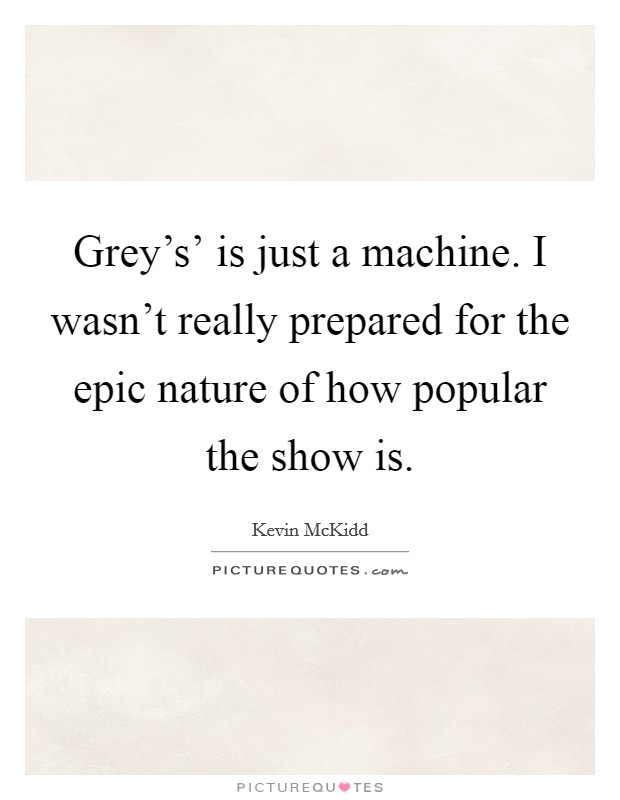 Grey's' is just a machine. I wasn't really prepared for the epic nature of how popular the show is Picture Quote #1