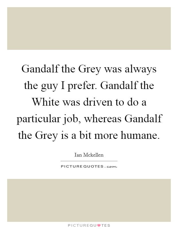 Gandalf the Grey was always the guy I prefer. Gandalf the White was driven to do a particular job, whereas Gandalf the Grey is a bit more humane Picture Quote #1