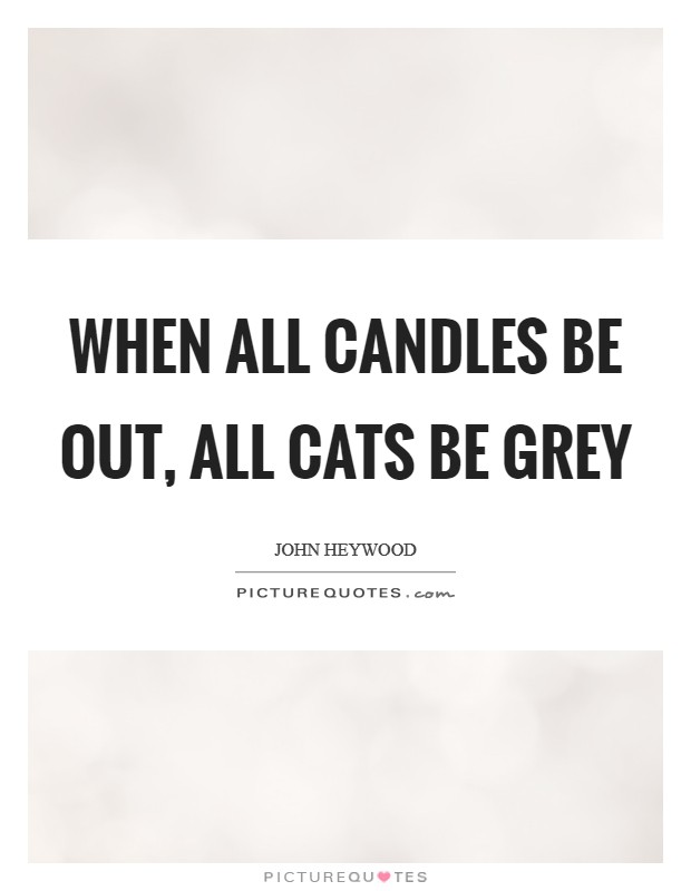 When all candles be out, all cats be grey Picture Quote #1