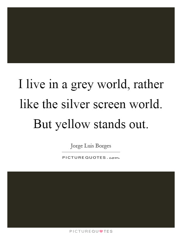I live in a grey world, rather like the silver screen world. But yellow stands out Picture Quote #1