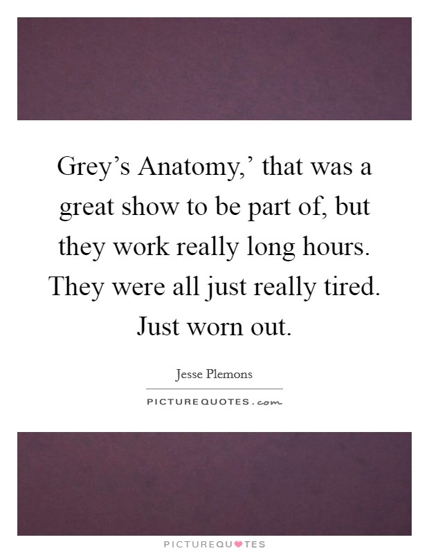 Grey's Anatomy,' that was a great show to be part of, but they work really long hours. They were all just really tired. Just worn out Picture Quote #1