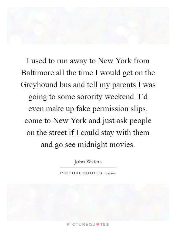 I used to run away to New York from Baltimore all the time.I would get on the Greyhound bus and tell my parents I was going to some sorority weekend. I'd even make up fake permission slips, come to New York and just ask people on the street if I could stay with them and go see midnight movies Picture Quote #1