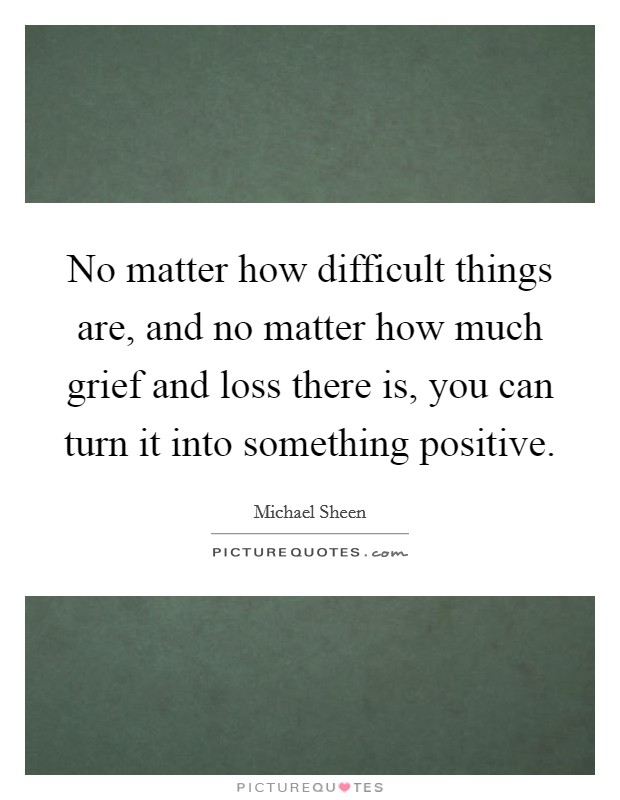 No matter how difficult things are, and no matter how much grief and loss there is, you can turn it into something positive Picture Quote #1