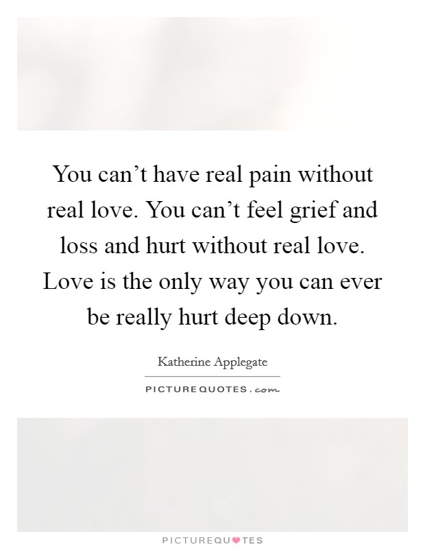 You can't have real pain without real love. You can't feel grief and loss and hurt without real love. Love is the only way you can ever be really hurt deep down Picture Quote #1