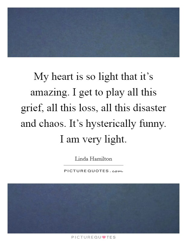 My heart is so light that it's amazing. I get to play all this grief, all this loss, all this disaster and chaos. It's hysterically funny. I am very light Picture Quote #1