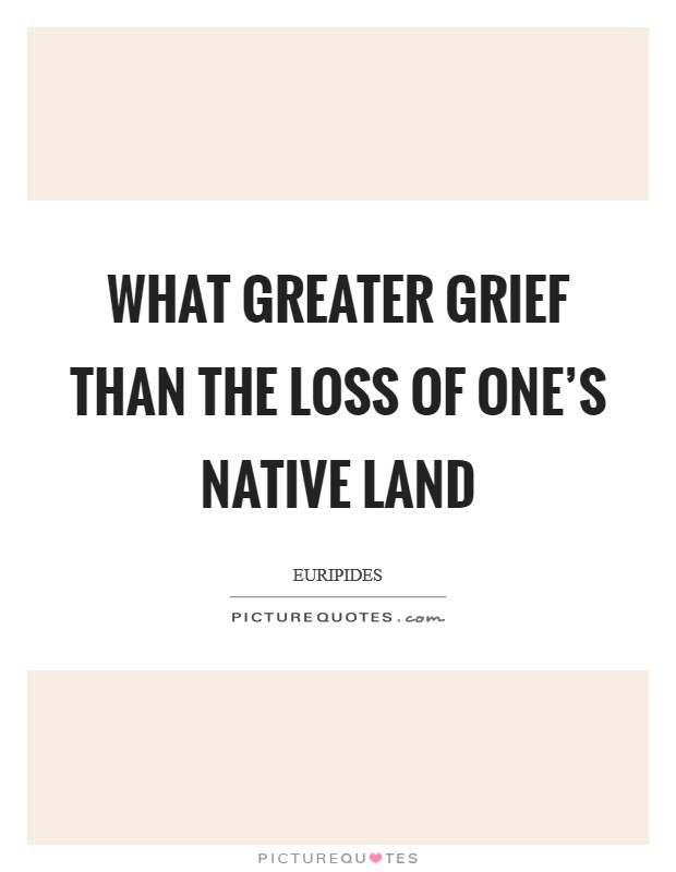 What greater grief than the loss of one's native land Picture Quote #1