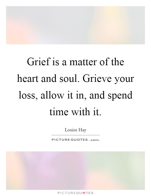 Grief is a matter of the heart and soul. Grieve your loss, allow it in, and spend time with it Picture Quote #1