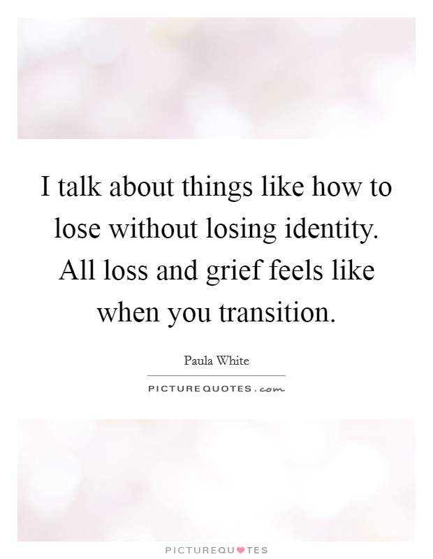 I talk about things like how to lose without losing identity. All loss and grief feels like when you transition Picture Quote #1