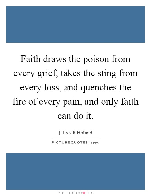 Faith draws the poison from every grief, takes the sting from every loss, and quenches the fire of every pain, and only faith can do it Picture Quote #1