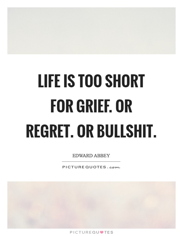 Life is too short for grief. Or regret. Or bullshit ...