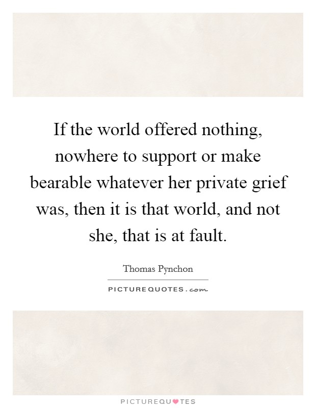 If the world offered nothing, nowhere to support or make bearable whatever her private grief was, then it is that world, and not she, that is at fault Picture Quote #1