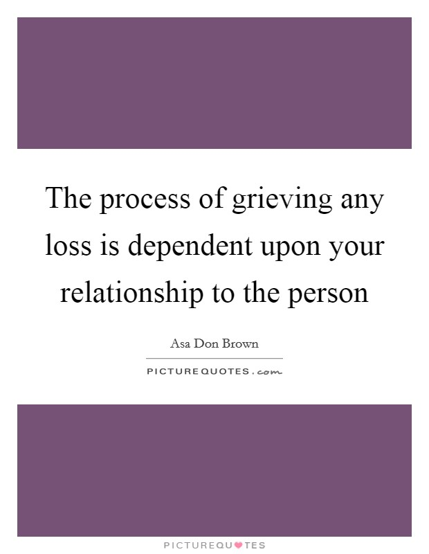 The process of grieving any loss is dependent upon your relationship to the person Picture Quote #1